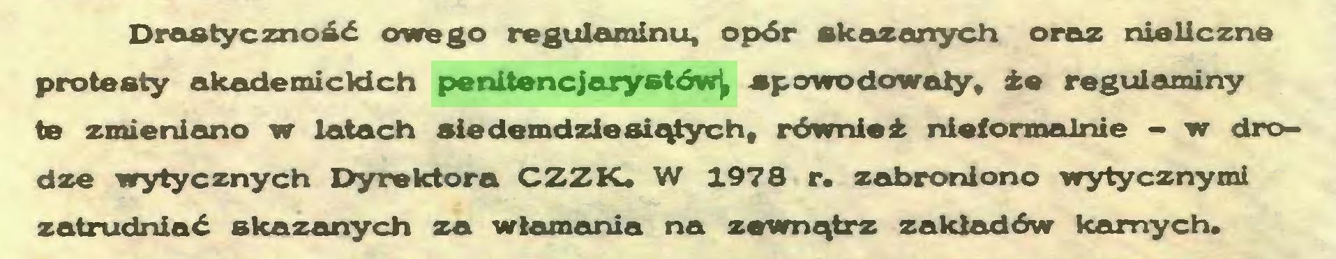 (...) Drastyczność owego regulaminu, opór skazanych oraz nieliczne protesty akademickich penitencjarystów^ spowodowały, że regulaminy te zmieniano w latach siedemdziesiątych, również nieformalnie - w drodze wytycznych Dyrektora CZZK* W 1978 r. zabroniono wytycznymi zatrudniać skazanych za włamania na zewnątrz zakładów karnych...