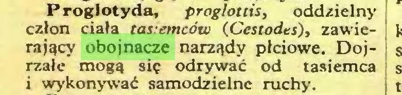 (...) Proglotyda, proglottis, oddzielny człon ciała tas:emców (.Ccstodes), zawierający obojnacze narządy płciowe. Dojrzałe mogą się odrywać od tasiemca i wykonywać samodzielne ruchy...
