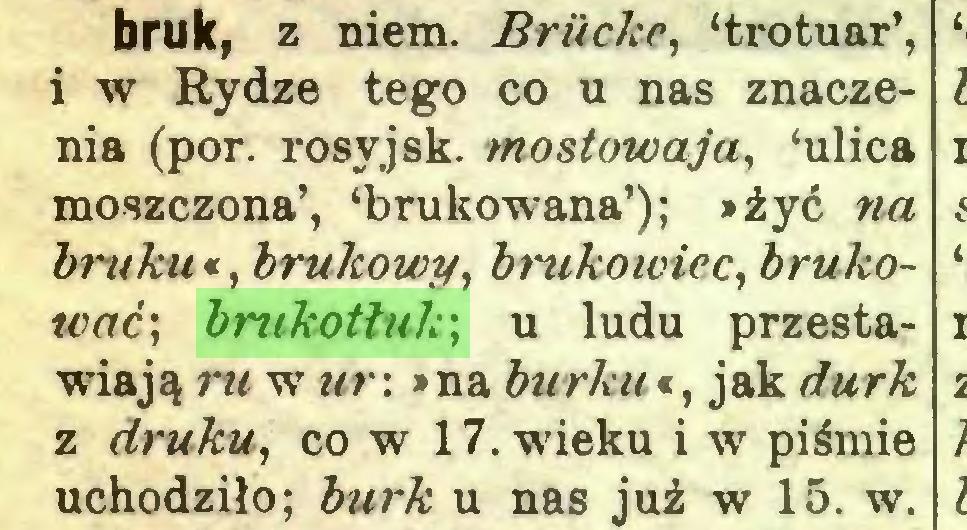 (...) bruk, z niem. Briicke, 'trotuar', i w Rydze tego co u nas znaczenia (por. rosyjsk. rnostowaja, 'ulica moszczona', 'brukowana'); »żyć »a bruku«, brukowy, brukowiec, brukować; brukotłuk; u ludu przestawiają rw w wr: »na burku*, jak //«r& z druku, co w 17. wieku i w piśmie uchodziło; AwrA: u nas już w 15. w...