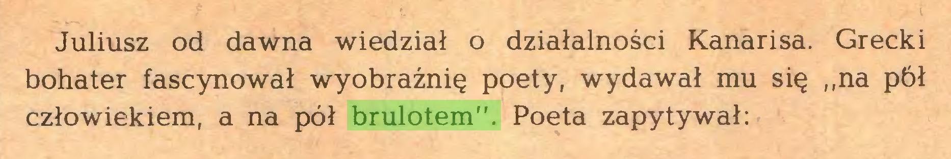 """(...) Juliusz od dawna wiedział o działalności Kanarisa. Grecki bohater fascynował wyobraźnię poety, wydawał mu się ,,na pół człowiekiem, a na pół brulotem"""". Poeta zapytywał:..."""