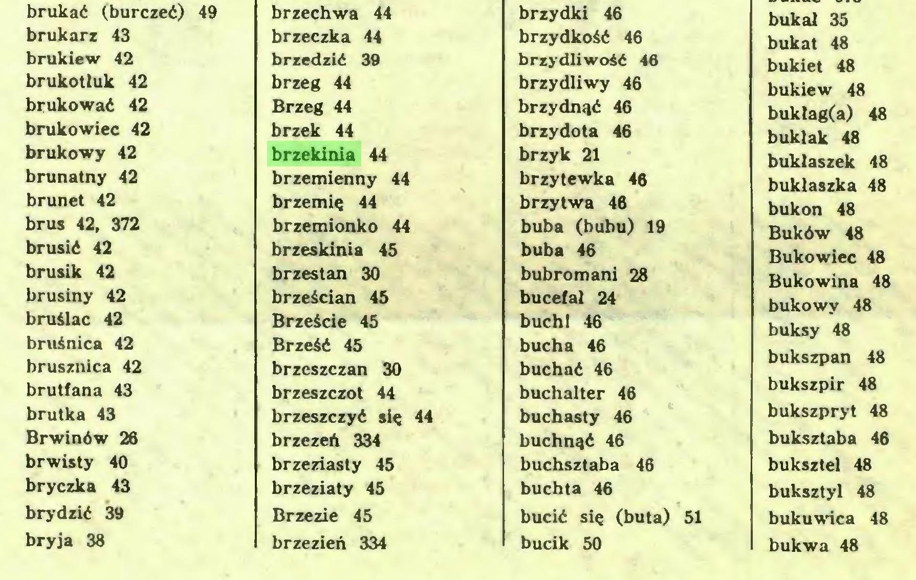 (...) brukać (burczeć) 49 brzechwa 44 brzydki 46 buka! 35 brukarz 43 brzeczka 44 brzydkość 46 bukat 48 brukiew 42 brzedzić 39 brzydliwość 46 bukiet 48 brukotluk 42 brzeg 44 brzydliwy 46 bukiew 48 brukować 42 Brzeg 44 brzydnąć 46 bukłag(a) 48 brukowiec 42 brzęk 44 brzydota 46 bukłak 48 brukowy 42 brzekinia 44 brzyk 21 bukłaszek 48 brunatny 42 brzemienny 44 brzytewka 46 bukłaszka 48 brunet 42 brzemię 44 brzytwa 46 bukon 48 brus 42, 372 brzemionko 44 buba (bubu) 19 Buków 48 brusić 42 brzeskinia 45 buba 46 Bukowiec 48 brusik 42 brzestan 30 bubromani 28 Bukowina 48 brusiny 42 brześcian 45 bucefał 24 bukowy 48 buksy 48 bruślac 42 Brzeście 45 bucht 46 bruśnica 42 brusznica 42 Brześć 45 brzcszczan 30 bucha 46 buchać 46 bukszpan 48 brutfana 43 brzeszczot 44 buchalter 46 bukszpir 48 brutka 43 brzeszczyć się 44 buchasty 46 bukszpryt 48 Brwinów 26 brzezeń 334 buchnąć 46 buksztaba 46 brwisty 40 brzeziasty 45 buchsztaba 46 buksztel 48 bryczka 43 brzeziaty 45 buchta 46 buksztyl 48 brydzić 39 Brzezie 45 bucić się (buta) 51 bukuwica 48 bryja 38 brzezień 334 bucik 50 bukwa 48...