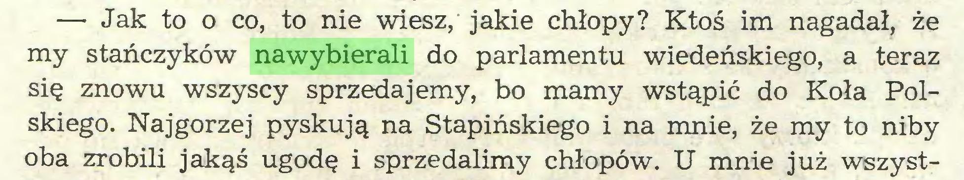 (...) —• Jak to o co, to nie wiesz, jakie chłopy? Ktoś im nagadał, że my stańczyków nawybierali do parlamentu wiedeńskiego, a teraz się znowu wszyscy sprzedajemy, bo mamy wstąpić do Koła Polskiego. Najgorzej pyskują na Stapińskiego i na mnie, że my to niby oba zrobili jakąś ugodę i sprzedalimy chłopów. U mnie już wszyst...