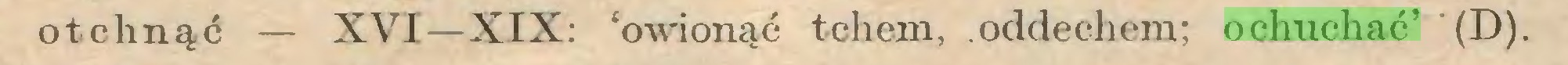 (...) otchnąć — XVI —XIX: 'owionąć tchem, oddechem; ochuchać' '(D)...
