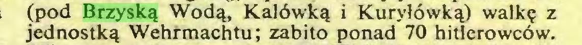 (...) (pod Brzyską Wodą, Kalówką i Kuryłówką) walkę z jednostką Wehrmachtu; zabito ponad 70 hitlerowców...