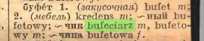 (...) GyikĆT 1. (3aK(/covHaa) bufet m;| 2. (Me6ejib) kredens m; — ubili bu fetowy; — hhk bufeciarz m, bufeto wy m; — anna bufetowa /...