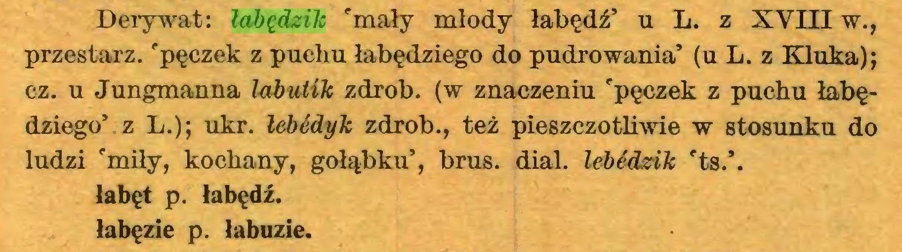 (...) Derywat: łabędzik 'mały młody łabędź' u L. z XVIII w., przestarz. 'pęczek z puchu łabędziego do pudrowania' (u L. z Kluka); cz. u Jungmanna labutik zdrob. (w znaczeniu 'pęczek z puchu łabędziego' z L.); ukr. lebédyk zdrob., też pieszczotliwie w stosunku do ludzi 'miły, kochany, gołąbku', brus. dial, lebédzik 'ts.\ labęt p. łabędź, łabęzie p. labuzie...