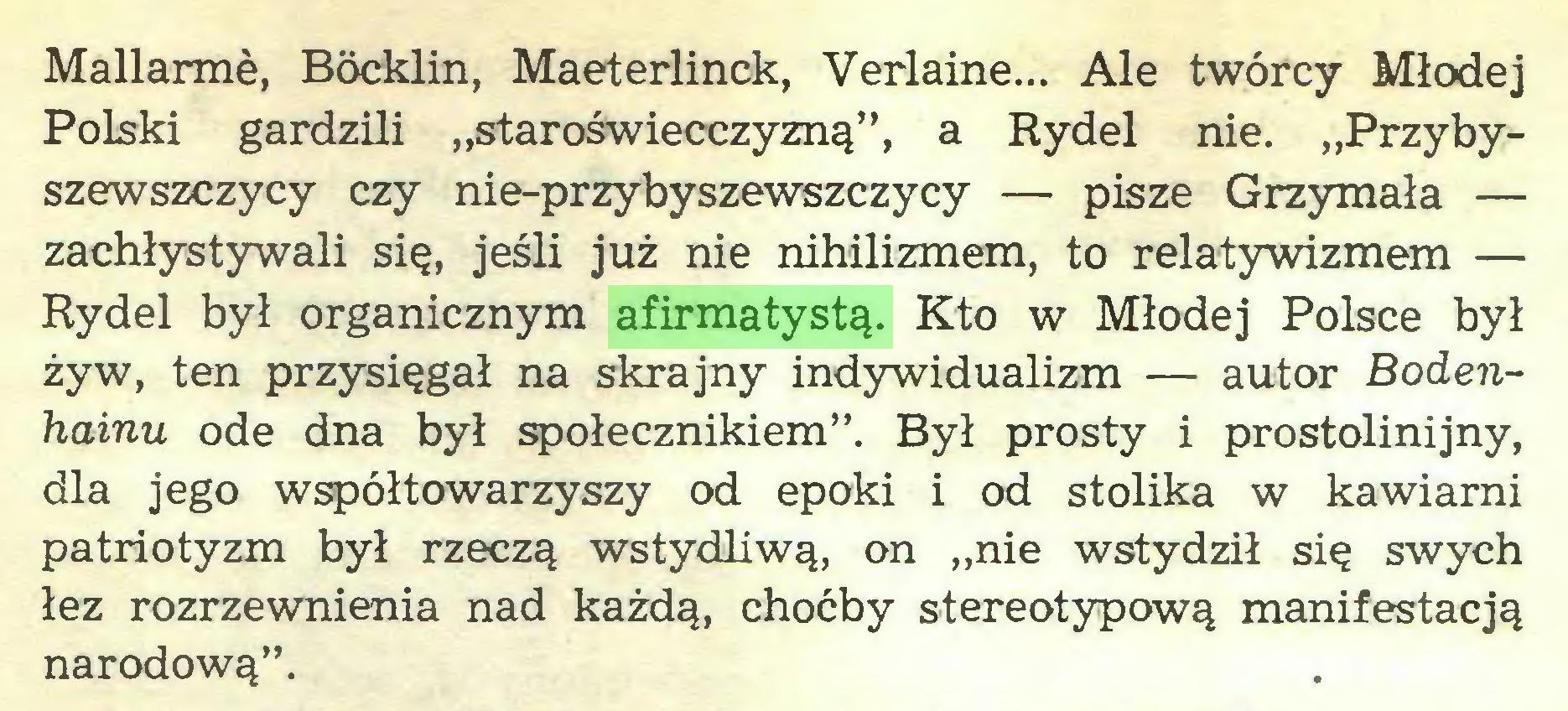 """(...) Mallarmé, Böcklin, Maeterlinck, Verlaine... Ale twórcy Młodej Polski gardzili """"staroświecczyzną"""", a Rydel nie. """"Przybyszewszczycy czy nie-przybyszewszczycy — pisze Grzymała — zachłystywali się, jeśli już nie nihilizmem, to relatywizmem — Rydel był organicznym afirmatystą. Kto w Młodej Polsce był żyw, ten przysięgał na skrajny indywidualizm — autor Bodenhainu ode dna był społecznikiem"""". Był prosty i prostolinijny, dla jego współtowarzyszy od epoki i od stolika w kawiarni patriotyzm był rzeczą wstydliwą, on """"nie wstydził się swych łez rozrzewnienia nad każdą, choćby stereotypową manifestacją narodową""""..."""