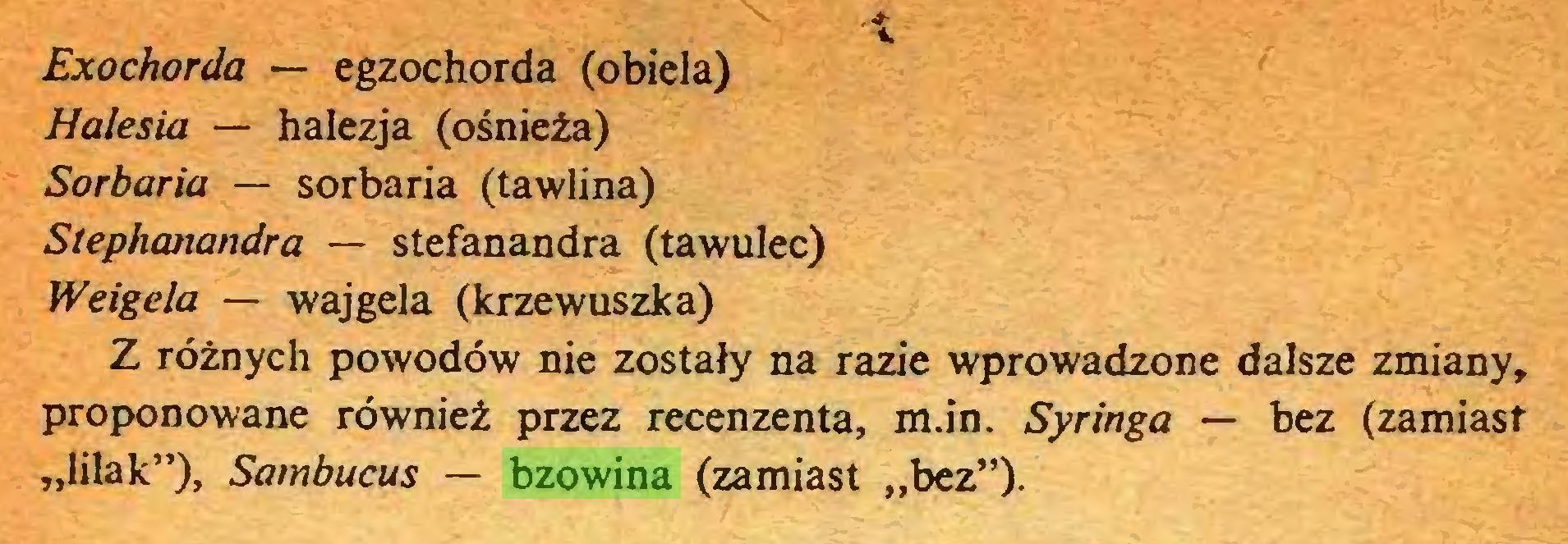 """(...) Exochorda — egzochorda (obiela) Halesia — halezja (ośnieża) Sorbaria — sorbaria (tawlina) Stephanandra — stefanandra (tawulec) Weigela — wajgela (krzewuszka) Z różnych powodów nie zostały na razie wprowadzone dalsze zmiany, proponowane również przez recenzenta, m.in. Syringa — bez (zamiast """"lilak""""), Sambucus — bzowina (zamiast """"bez"""")..."""