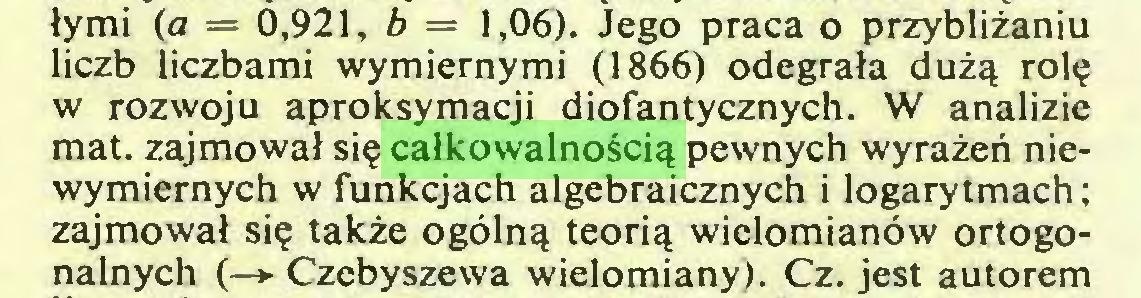 (...) łymi (a = 0,921, b = 1,06). Jego praca o przybliżaniu liczb liczbami wymiernymi (1866) odegrała dużą rolę w rozwoju aproksymacji diofantycznych. W analizie mat. zajmował się całkowalnością pewnych wyrażeń niewymiernych w funkcjach algebraicznych i logarytmach; zajmował się także ogólną teorią wielomianów ortogonalnych (—► Czebyszewa wielomiany). Cz. jest autorem...