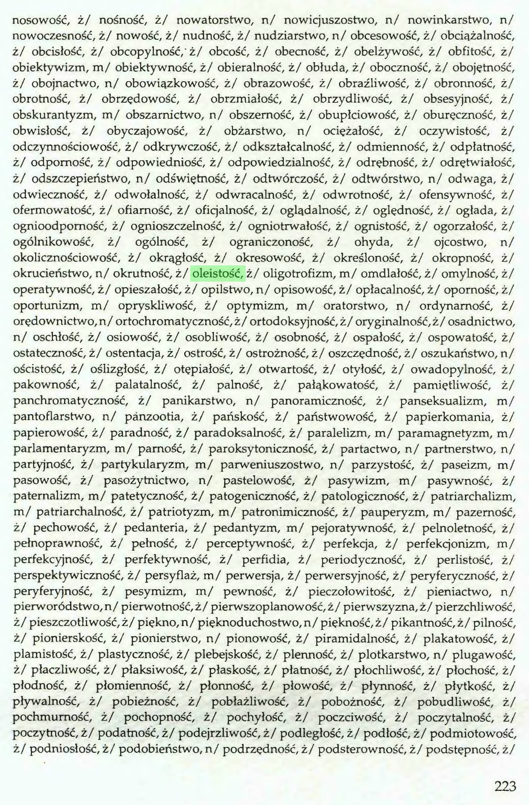 (...) nosowość, ż/ nośność, ż/ nowatorstwo, n/ nowicjuszostwo, n/ nowinkarstwo, n/ nowoczesność, ż/ nowość, ż/ nudność, ż/ nudziarstwo, n/ obcesowość, ż/ obciążalność, ż/ obcisłość, ż/ obcopylność,'ż/ obcość, ż/ obecność, ż/ obelżywość, ż/ obfitość, ż/ obiektywizm, m/ obiektywność, ż/ obieralność, ż/ obłuda, ż/ oboczność, ż/ obojętność, ż/ obojnactwo, n/ obowiązkowość, ż/ obrazowość, ż/ obraźliwość, ż/ obronność, ż/ obrotność, ż/ obrzędowość, ż/ obrzmiałość, ż/ obrzydliwość, ż/ obsesyjność, ż/ obskurantyzm, m/ obszamictwo, n/ obszemość, ż/ obupłciowość, ż/ obureczność, ż/ obwisłość, ż/ obyczajowość, ż/ obżarstwo, n/ ociężałość, ż/ oczywistość, ż/ odczynnościowość, ż/ odkrywczość, ż/ odkształcalność, ż/ odmienność, ż/ odpłatność, ż/ odporność, ż/ odpowiedniość, ż/ odpowiedzialność, ż/ odrębność, ż/ odrętwiałość, ż/ odszczepieństwo, n/ odświetność, ż/ odtwórczość, ż/ odtwórstwo, n/ odwaga, ż/ odwieczność, ż/ odwołalność, ż/ odwracalność, ż/ odwrotność, ż/ ofensywność, ż/ ofermowatość, ż/ ofiarność, ż/ oficjalność, ż/ oglądalność, ż/ oględność, ż/ ogłada, ż/ ognioodpomość, ż/ ognioszczelność, ż/ ogniotrwałość, ż/ ognistość, ż/ ogorzałość, ż/ ogólnikowość, ż/ ogólność, ż/ ograniczoność, ż/ ohyda, ż/ ojcostwo, n/ okolicznościowość, ż/ okrągłość, ż/ okresowość, ż/ określoność, ż/ okropność, ż/ okrucieństwo, n/ okrutność, ż/ oleistość, ż/ oligotrofizm, m/ omdlałość, ż/ omylność, ż/ operatywność, ż/ opieszałość, ż/ opilstwo, n/ opisowość, ż/ opłacalność, ż/ oporność, ż/ oportunizm, m/ opryskliwość, ż/ optymizm, m/ oratorstwo, n/ ordynarność, ż/ orędownictwo, n/ ortochromatyczność,ż/ ortodoksyjność,ż/ oryginalność, ż/ osadnictwo, n/ oschłość, ż/ osiowość, ż/ osobliwość, ż/ osobność, ż/ ospałość, ż/ ospowatość, ż/ ostateczność, ż/ ostentacja, ż/ ostrość, ż/ ostrożność, ż/ oszczędność, ż/ oszukaństwo, n/ ościstość, ż/ oślizgłość, ż/ otepiałość, ż/ otwartość, ż/ otyłość, ż/ owadopylność, ż/ pakowność, ż/ palatalność, ż/ palność, ż/ pałąkowatość, ż/ pamietliwość, ż/ panchromatyc