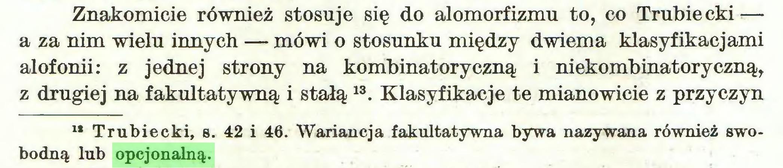 (...) Znakomicie również stosuje się do alomorfizmu to, co Trubie cki — a za nim wielu innych — mówi o stosunku między dwiema klasyfikacjami alofonii: z jednej strony na kombinatoryczną i niekombinatoryczną, z drugiej na fakultatywną i stałą 13. Klasyfikacje te mianowicie z przyczyn lł Trubiecki, s. 42 i 46. Wariancja fakultatywna bywa nazywana również swobodną lub opcjonalną...