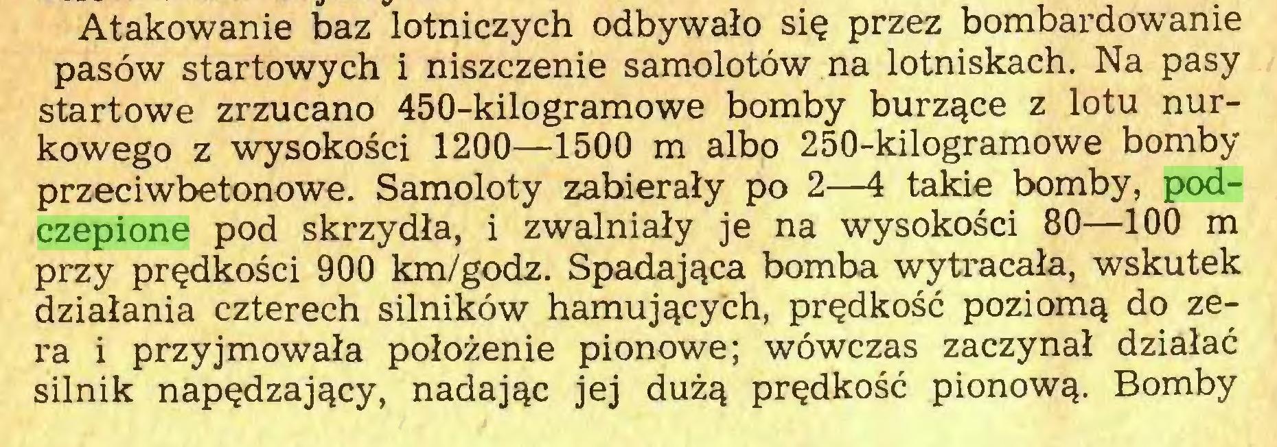 (...) Atakowanie baz lotniczych odbywało się przez bombardowanie pasów startowych i niszczenie samolotów na lotniskach. Na pasy startowe zrzucano 450-kilogramowe bomby burzące z lotu nurkowego z wysokości 1200—1500 m albo 250-kilogramowe bomby przeciwbetonowe. Samoloty zabierały po 2—4 takie bomby, podczepione pod skrzydła, i zwalniały je na wysokości 80—100 m przy prędkości 900 km/godz. Spadająca bomba wytracała, wskutek działania czterech silników hamujących, prędkość poziomą do zera i przyjmowała położenie pionowe; wówczas zaczynał działać silnik napędzający, nadając jej dużą prędkość pionową. Bomby...