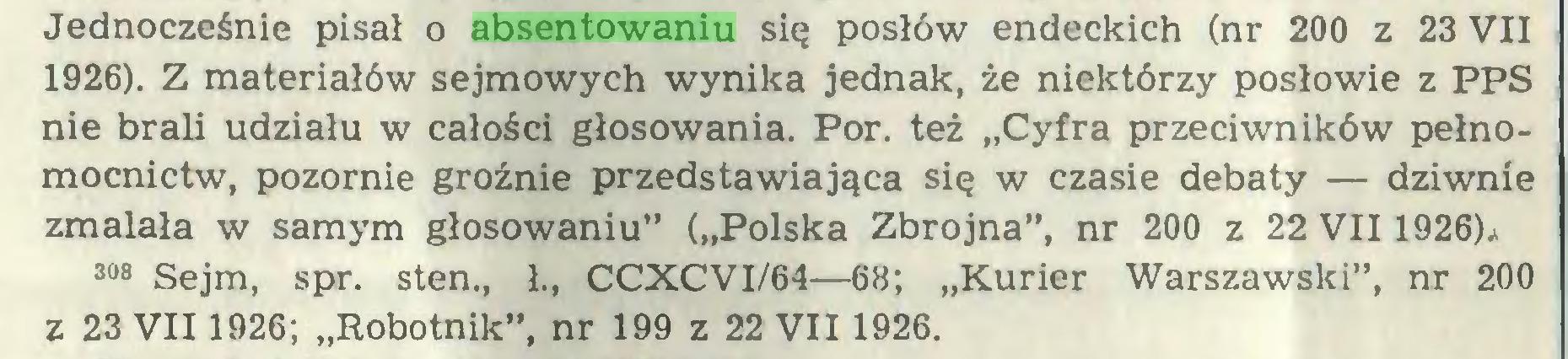 """(...) Jednocześnie pisał o absentowaniu się posłów endeckich (nr 200 z 23 VII 1926). Z materiałów sejmowych wynika jednak, że niektórzy posłowie z PPS nie brali udziału w całości głosowania. Por. też """"Cyfra przeciwników pełnomocnictw, pozornie groźnie przedstawiająca się w czasie debaty — dziwnie zmalała w samym głosowaniu"""" (""""Polska Zbrojna"""", nr 200 z 22 VII 1926)* 308 Sejm, spr. sten., Ł, CCXCVI/64—68; """"Kurier Warszawski"""", nr 200 z 23 VII 1926; """"Robotnik"""", nr 199 z 22 VII 1926..."""