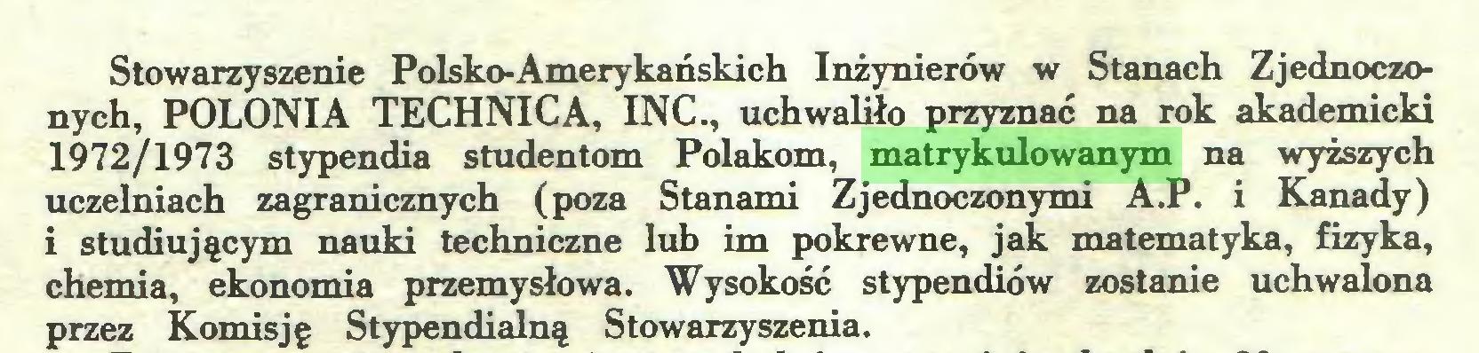 (...) Stowarzyszenie Polsko-Amerykańskich Inżynierów w Stanach Zjednoczonych, POLONIA TECHNICA, INC., uchwaliło przyznać na rok akademicki 1972/1973 stypendia studentom Polakom, matrykulowanym na wyższych uczelniach zagranicznych (poza Stanami Zjednoczonymi A.P. i Kanady) i studiującym nauki techniczne lub im pokrewne, jak matematyka, fizyka, chemia, ekonomia przemysłowa. Wysokość stypendiów zostanie uchwalona przez Komisję Stypendialną Stowarzyszenia...