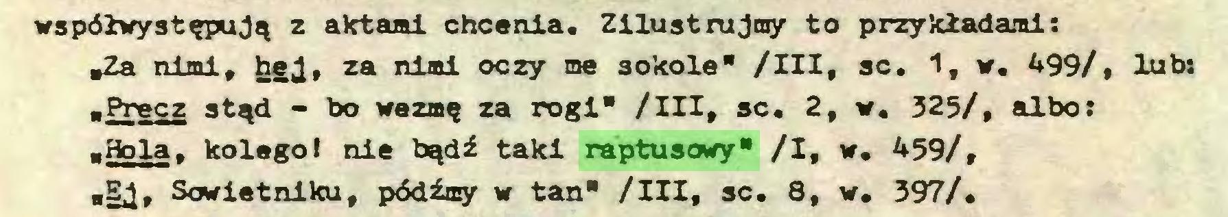 """(...) współwystępują z aktami chcenia. Zilustrujmy to przykładami: """"Za nimi, hgj, za nimi oczy me sokole"""" /III, sc. 1, w. 499/, lub: ■Precz stąd - bo wezmę za rogi"""" /III, sc. 2, w. 325/, albo: ■Hola, kolegol nie bądź taki raptusowy* /I, w. 459/, """"EJ, Sowiet ni ku, pódźmy w tan"""" /III, sc. 8, w. 397/..."""