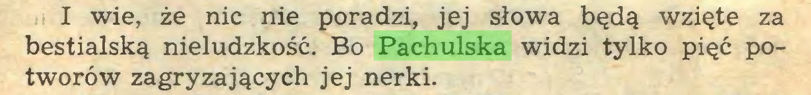(...) I wie, że nic nie poradzi, jej słowa będą wzięte za bestialską nieludzkość. Bo Pachulska widzi tylko pięć potworów zagryzających jej nerki...