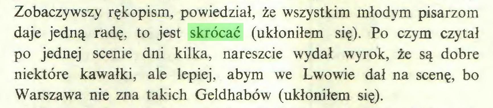 (...) Zobaczywszy rękopism, powiedział, że wszystkim młodym pisarzom daje jedną radę, to jest skrócać (ukłoniłem się). Po czym czytał po jednej scenie dni kilka, nareszcie wydał wyrok, że są dobre niektóre kawałki, ale lepiej, abym we Lwowie dał na scenę, bo Warszawa nie zna takich Geldhabów (ukłoniłem się)...