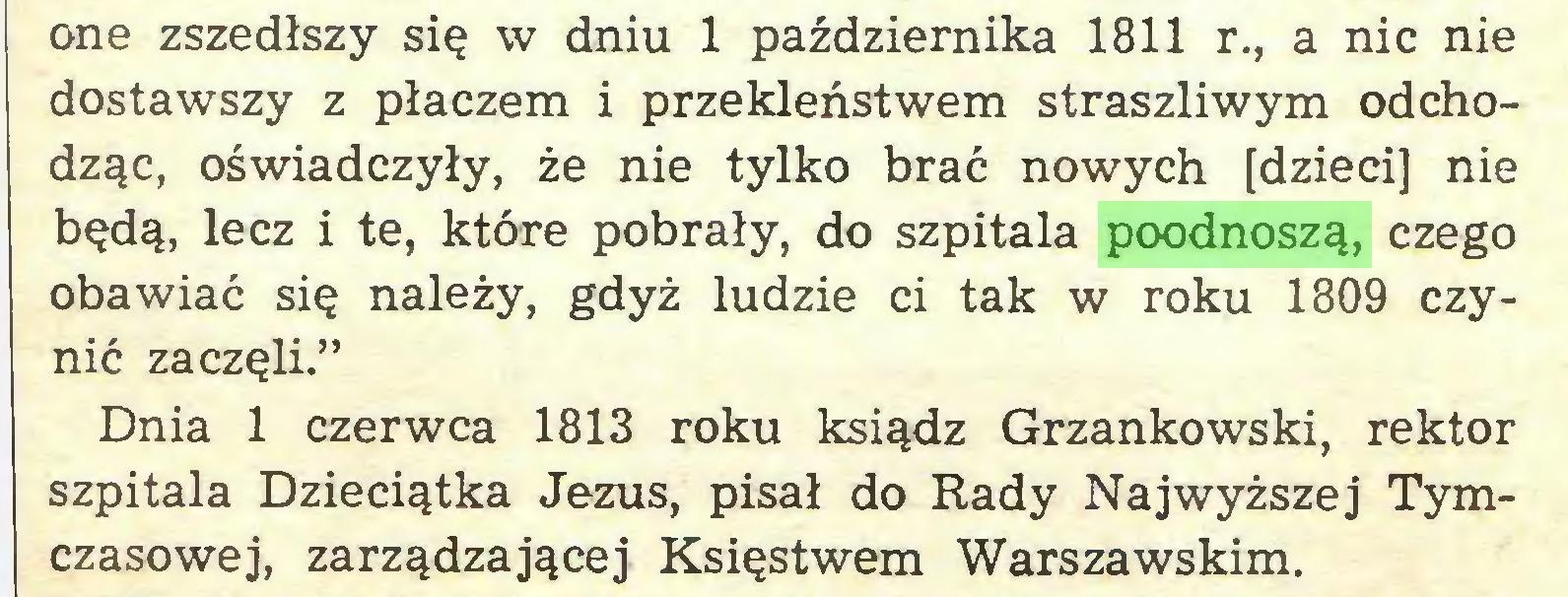 """(...) one zszedłszy się w dniu 1 października 1811 r., a nic nie dostawszy z płaczem i przekleństwem straszliwym odchodząc, oświadczyły, że nie tylko brać nowych [dzieci] nie będą, lecz i te, które pobrały, do szpitala poodnoszą, czego obawiać się należy, gdyż ludzie ci tak w roku 1809 czynić zaczęli."""" Dnia 1 czerwca 1813 roku ksiądz Grzankowski, rektor szpitala Dzieciątka Jezus, pisał do Rady Najwyższej Tymczasowej, zarządzającej Księstwem Warszawskim..."""