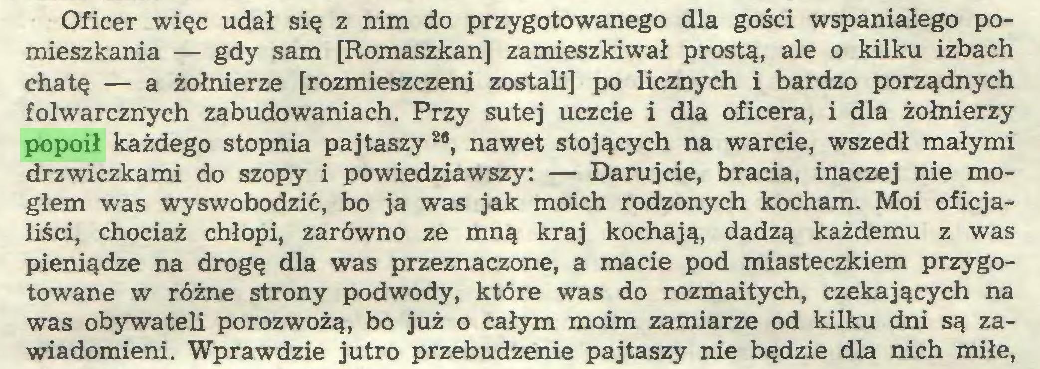 (...) Oficer więc udał się z nim do przygotowanego dla gości wspaniałego pomieszkania — gdy sam [Romaszkan] zamieszkiwał prostą, ale o kilku izbach chatę — a żołnierze [rozmieszczeni zostali] po licznych i bardzo porządnych folwarcznych zabudowaniach. Przy sutej uczcie i dla oficera, i dla żołnierzy popoił każdego stopnia pajtaszy28, nawet stojących na warcie, wszedł małymi drzwiczkami do szopy i powiedziawszy: — Darujcie, bracia, inaczej nie mogłem was wyswobodzić, bo ja was jak moich rodzonych kocham. Moi oficjaliści, chociaż chłopi, zarówno ze mną kraj kochają, dadzą każdemu z was pieniądze na drogę dla was przeznaczone, a macie pod miasteczkiem przygotowane w różne strony podwody, które was do rozmaitych, czekających na was obywateli porozwożą, bo już o całym moim zamiarze od kilku dni są zawiadomieni. Wprawdzie jutro przebudzenie pajtaszy nie będzie dla nich miłe,...
