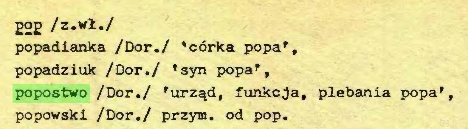 (...) £Og /z.wł./ popadianka /Dor,/ 'córka popaff popadziuk /Dor./ 'syn popa', popostwo /Dor./ 'urząd, funkcja, plebania popa', popowski /Dor./ przym. od pop...
