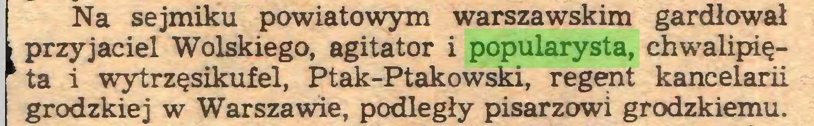 (...) Na sejmiku powiatowym warszawskim gardłował przyjaciel Wolskiego, agitator i popularysta, chwalipięta i wytrzęsikufel, Ptak-Ptakowski, regent kancelarii grodzkiej w Warszawie, podległy pisarzowi grodzkiemu...