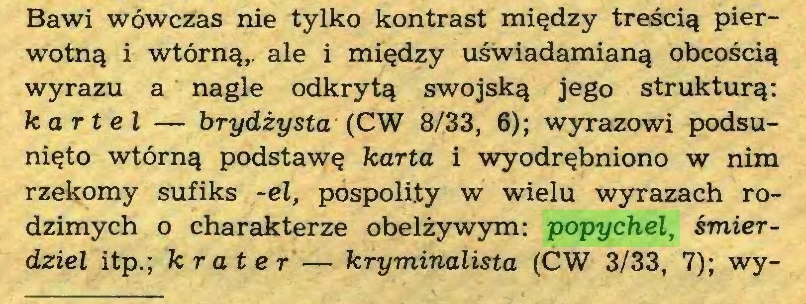 (...) Bawi wówczas nie tylko kontrast między treścią pierwotną i wtórną,, ale i między uświadamianą obcością wyrazu a nagle odkrytą swojską jego strukturą: kartel — brydżysta (CW 8/33, 6); wyrazowi podsunięto wtórną podstawę karta i wyodrębniono w nim rzekomy sufiks -el, pospolity w wielu wyrazach rodzimych o charakterze obelżywym: popychel, śmierdziel itp.; krater — kryminalista (CW 3/33, 7); wy...