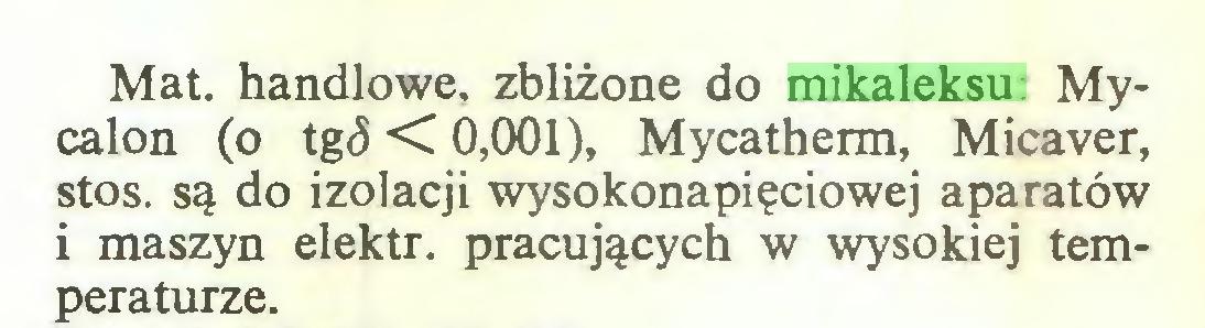 (...) Mat. handlowe, zbliżone do mikaleksu: Mycalon (o tg<5 < 0,001), Mycatherm, Micaver, stos. są do izolacji wysokonapięciowej aparatów i maszyn elektr. pracujących w wysokiej temperaturze...