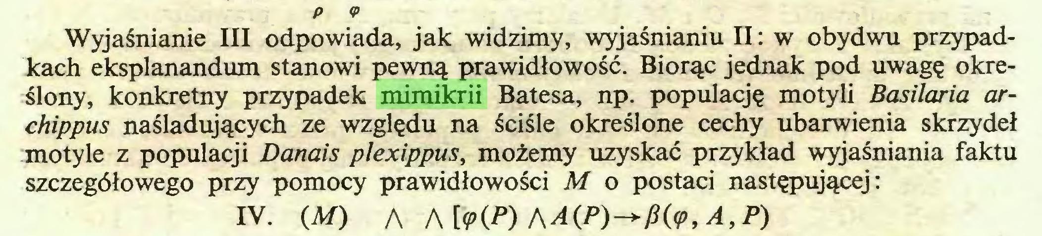(...) P <P Wyjaśnianie III odpowiada, jak widzimy, wyjaśnianiu II: w obydwu przypadkach eksplanandum stanowi pewną prawidłowość. Biorąc jednak pod uwagę określony, konkretny przypadek mimikrii Batesa, np. populację motyli Basilaria archippus naśladujących ze względu na ściśle określone cechy ubarwienia skrzydeł motyle z populacji Danais plexippus, możemy uzyskać przykład wyjaśniania faktu szczegółowego przy pomocy prawidłowości M o postaci następującej: IV. (M) A Atę^) AA(P)^fi(<p,A,P)...