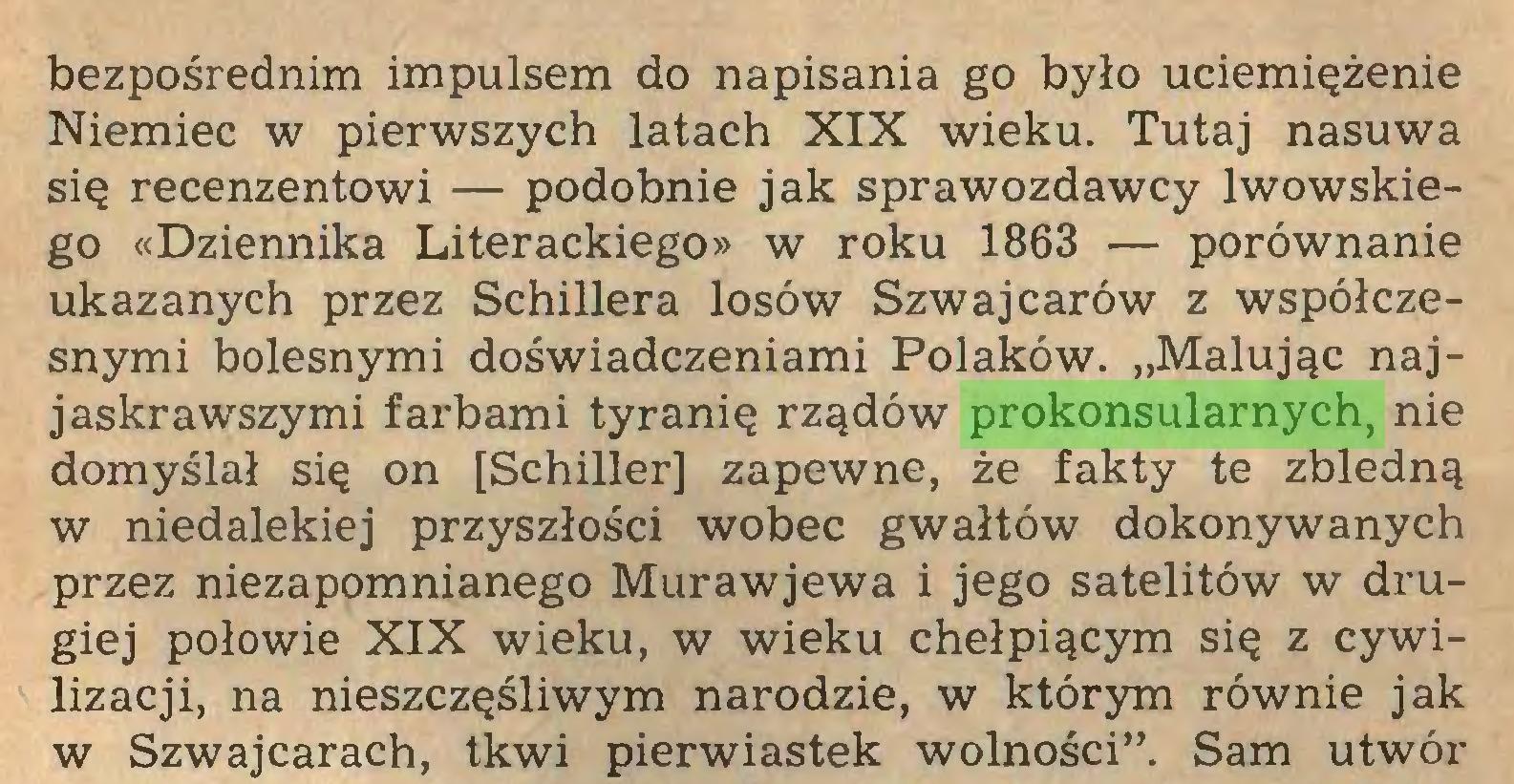"""(...) bezpośrednim impulsem do napisania go było uciemiężenie Niemiec w pierwszych latach XIX wieku. Tutaj nasuwa się recenzentowi — podobnie jak sprawozdawcy lwowskiego «Dziennika Literackiego» w roku 1863 — porównanie ukazanych przez Schillera losów Szwajcarów z współczesnymi bolesnymi doświadczeniami Polaków. """"Malując najjaskrawszymi farbami tyranię rządów prokonsularnych, nie domyślał się on [Schiller] zapewne, że fakty te zbledną w niedalekiej przyszłości wobec gwałtów dokonywanych przez niezapomnianego Murawjewa i jego satelitów w drugiej połowie XIX wieku, w wieku chełpiącym się z cywilizacji, na nieszczęśliwym narodzie, w którym równie jak w Szwajcarach, tkwi pierwiastek wolności"""". Sam utwór..."""