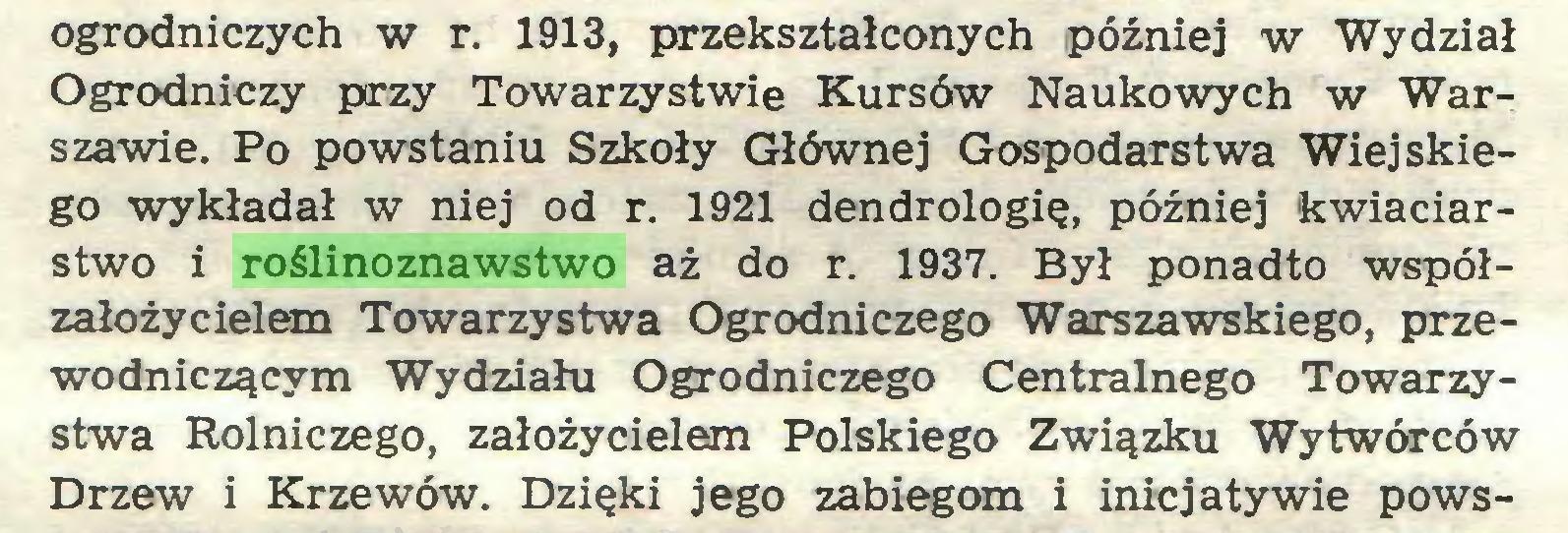 (...) ogrodniczych w r. 1913, przekształconych później w Wydział Ogrodniczy przy Towarzystwie Kursów Naukowych w Warszawie. Po powstaniu Szkoły Głównej Gospodarstwa Wiejskiego wykładał w niej od r. 1921 dendrologię, później kwiaciarstwo i roślinoznawstwo aż do r. 1937. Był ponadto współzałożycielem Towarzystwa Ogrodniczego Warszawskiego, przewodniczącym Wydziału Ogrodniczego Centralnego Towarzystwa Rolniczego, założycielem Polskiego Związku Wytwórców Drzew i Krzewów. Dzięki jego zabiegom i inicjatywie pows...