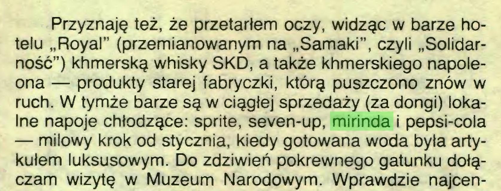 """(...) Przyznaję też, że przetarłem oczy, widząc w barze hotelu """"Royal"""" (przemianowanym na """"Sarnaki"""", czyli """"Solidarność"""") khmerską whisky SKD, a także khmerskiego napoleona — produkty starej fabryczki, którą puszczono znów w ruch. W tymże barze są w ciągłej sprzedaży (za dongi) lokalne napoje chłodzące: sprite, seven-up, mirinda i pepsi-cola — milowy krok od stycznia, kiedy gotowana woda była artykułem luksusowym. Do zdziwień pokrewnego gatunku dołączam wizytę w Muzeum Narodowym. Wprawdzie najcen..."""