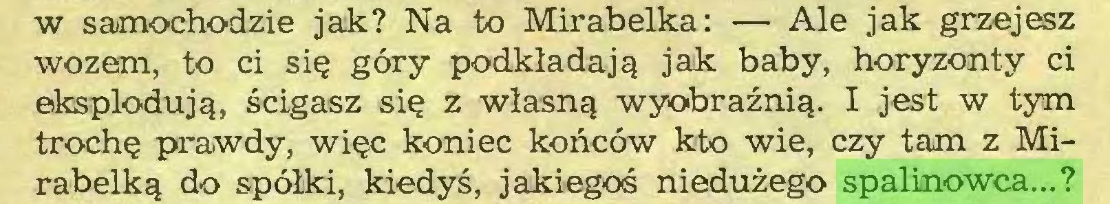 (...) w samochodzie jak? Na to Mirabelka: — Ale jak grzejesz wozem, to ci się góry podkładają jak baby, horyzonty ci eksplodują, ścigasz się z własną wyobraźnią. I jest w tym trochę prawdy, więc koniec końców kto wie, czy tam z Mirabelką do spółki, kiedyś, jakiegoś niedużego spalinowca...?...