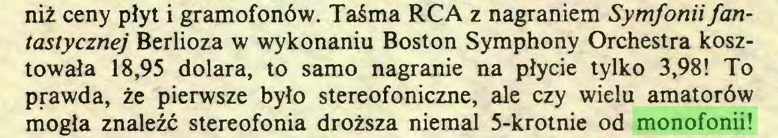 (...) niż ceny płyt i gramofonów. Taśma RCA z nagraniem Symfonii fantastycznej Berlioza w wykonaniu Boston Symphony Orchestra kosztowała 18,95 dolara, to samo nagranie na płycie tylko 3,98! To prawda, że pierwsze było stereofoniczne, ale czy wielu amatorów mogła znaleźć stereofonią droższa niemal 5-krotnie od monofonii!...