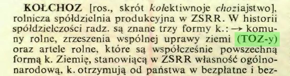 (...) KOŁCHOZ [ros., skrót ko/ektiwnoje c/ioriajstwo], rolnicza spółdzielnia produkcyjna w ZSRR. W historii spółdzielczości radź. są znane trzy formy k.: —*- komuny rolne, zrzeszenia wspólnej uprawy ziemi (TOZ-y) oraz artele rolne, które są współcześnie powszechną formą k. Ziemię, stanowiącą w ZSRR własność ogólnonarodową, k. otrzymują od państwa w bezpłatne i bez...