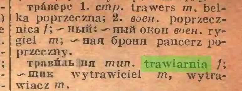 (...) TpÓBepc 1. cmp. trawers m. belka poprzeczna; 2. eoen. poprzecznica /; — Huii: — hh& onon eoeH. rygiel m; — Has Gpona pancerz poprzeczny. Tp&Bfca>liHH mun. trawiarnia fi wytrawiciel m, wytrawi acz m...