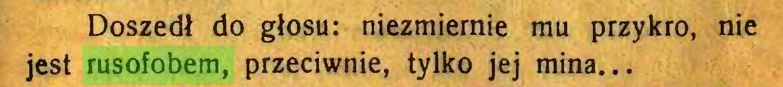 (...) Doszedł do głosu: niezmiernie mu przykro, nie jest rusofobem, przeciwnie, tylko jej mina...