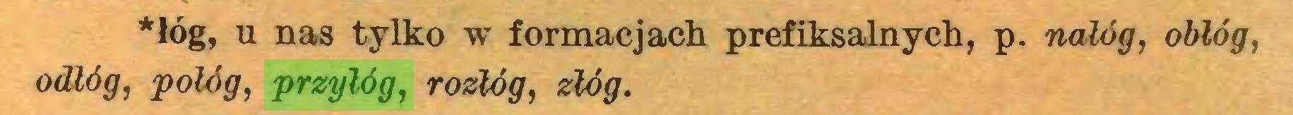 (...) *łóg, u nas tylko w formacjach prefiksalnych, p. nałóg, oblóg, odłóg, połóg, przyłóg, rozłóg, złóg...
