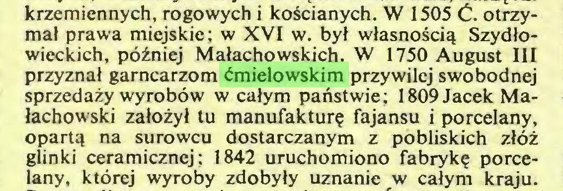 (...) krzemiennych, rogowych i kościanych. W 1505 Ć. otrzymał prawa miejskie; w XVI w. był własnością Szydłowieckich, później Małachowskich. W 1750 August III przyznał garncarzom ćmielowskim przywilej swobodnej sprzedaży wyrobów w całym państwie; 1809 Jacek Małachowski założył tu manufakturę fajansu i porcelany, opartą na surowcu dostarczanym z pobliskich złóż glinki ceramicznej; 1842 uruchomiono fabrykę porcelany, której wyroby zdobyły uznanie w całym kraju...