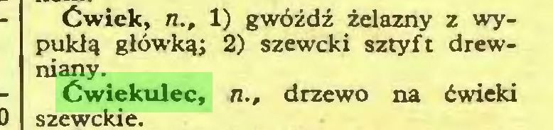 (...) Ćwiek, n., 1) gwóźdź żdazny z wypukłą główką; 2) szeweki sztyft drewniany. Ćwiekulec, n., drzewo na ćwieki szewekie...