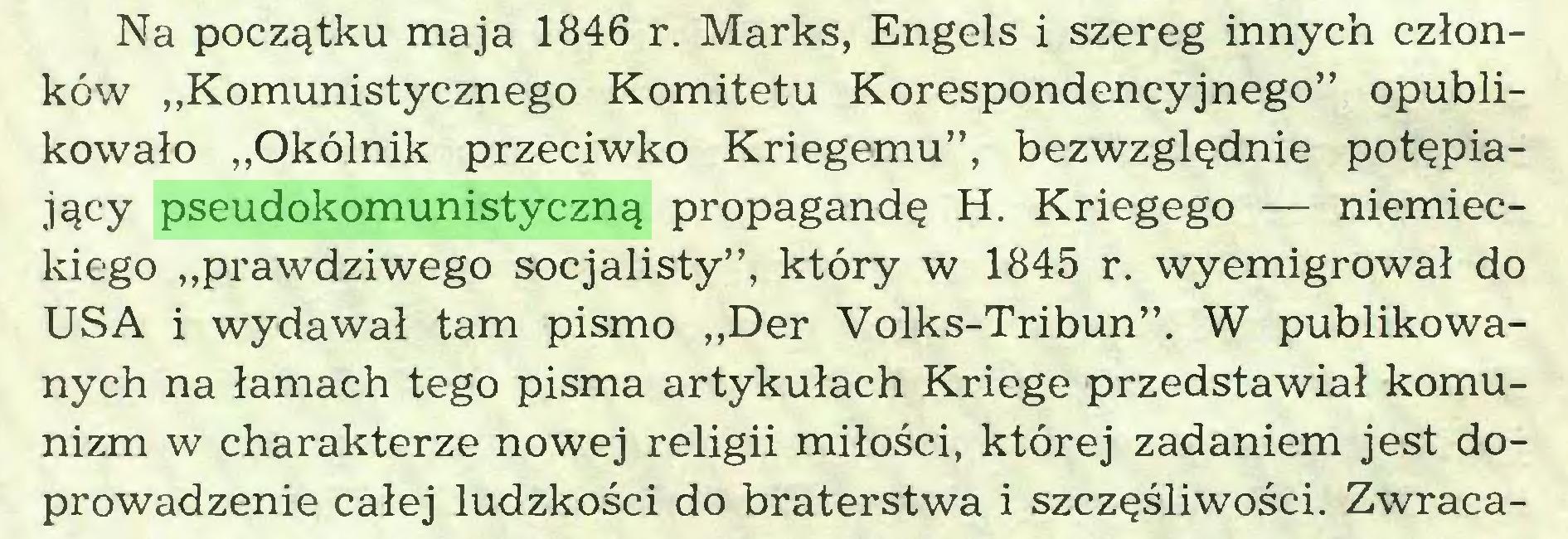 """(...) Na początku maja 1846 r. Marks, Engels i szereg innych członków """"Komunistycznego Komitetu Korespondencyjnego"""" opublikowało """"Okólnik przeciwko Kriegemu"""", bezwzględnie potępiający pseudokomunistyczną propagandę H. Kriegego — niemieckiego """"prawdziwego socjalisty"""", który w 1845 r. wyemigrował do USA i wydawał tam pismo """"Der Volks-Tribun"""". W publikowanych na łamach tego pisma artykułach Kriege przedstawiał komunizm w charakterze nowej religii miłości, której zadaniem jest doprowadzenie całej ludzkości do braterstwa i szczęśliwości. Zwraca..."""