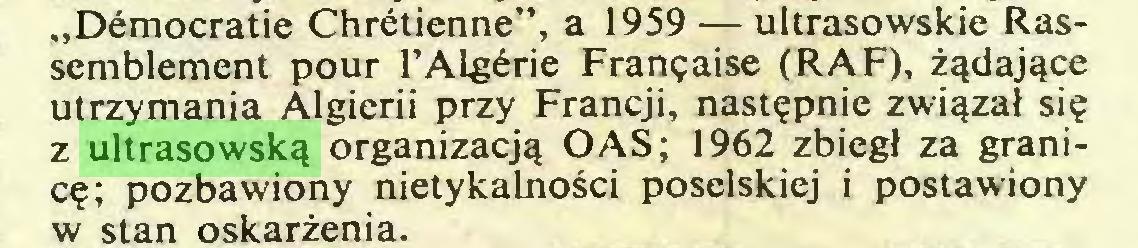 """(...) """"Démocratie Chrétienne"""", a 1959 — ultrasowskie Rassemblement pour l'Algérie Française (RAF), żądające utrzymania Algierii przy Francji, następnie związał się z ultrasowską organizacją OAS; 1962 zbiegł za granicę; pozbawiony nietykalności poselskiej i postawiony w stan oskarżenia..."""