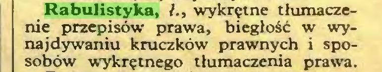 (...) Rabulistyka, /., wykrętne tłumaczenie przepisów prawa, biegłość w wynajdywaniu kruczków prawnych i sposobów wykrętnego tłumaczenia prawa...