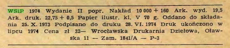 (...) WSiP 1974 Wydanie II popr. Nakład 10 000 + 160 Ark. wyd. 19,5 Ark. druk. 22,75 + 0,5 Papier ilustr. kl. V 70 g. Oddano do składania 25. X. 1973 Podpisano do druku 28. VI. 1974 Druk ukończono w lipcu 1974 Cena zł 32— Wrocławska Drukarnia Dziełowa, Oławska 11 — Zam. 1841/A — P-3...