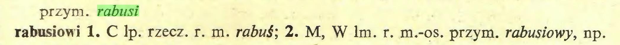 (...) przym. rabusi rabusiowi 1. C lp. rzecz. r. m. rabuś; 2. M, W lm. r. m.-os. przym. rabusiowy, np...
