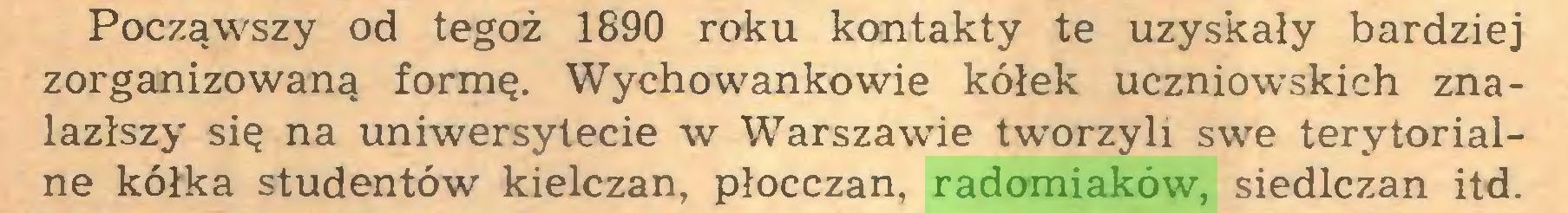 (...) Począwszy od tegoż 1890 roku kontakty te uzyskały bardziej zorganizowaną formę. Wychowankowie kółek uczniowskich znalazłszy się na uniwersytecie w Warszawie tworzyli swe terytorialne kółka studentów kielczan, płocczan, radomiaków, siedlczan itd...
