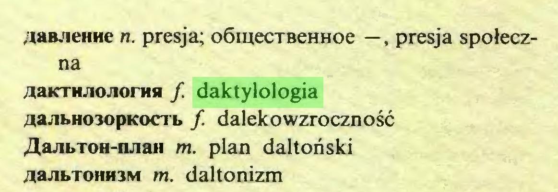 (...) iaB.ieiiHe n. presja; oömecTBeHHoe —, presja spoleczna AaKTmiojionifi f daktylologia AajibH03opKocrb f. dalekowzrocznosc AajibTOH-miaH m. plan daltoriski ua;ibioiiH3M m. daltonizm...