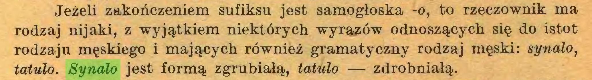 (...) Jeżeli zakończeniem sufiksu jest samogłoska -o, to rzeczownik ma rodzaj nijaki, z wyjątkiem niektórych wyrazów odnoszących się do istot rodzaju męskiego i mających również gramatyczny rodzaj męski: synalo, tatulo. Synalo jest formą zgrubiałą, tatulo — zdrobniałą...