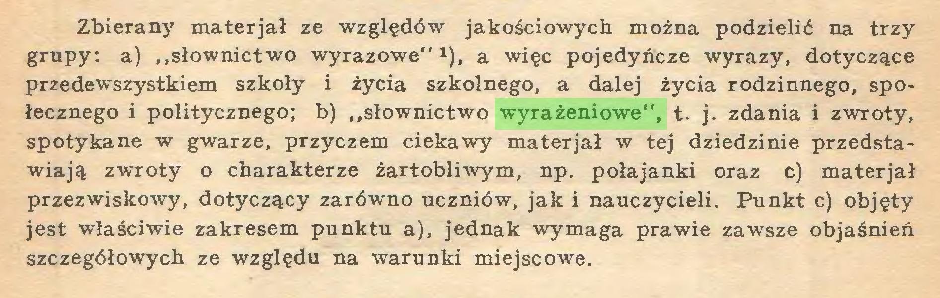 """(...) Zbierany materjał ze względów jakościowych można podzielić na trzy grupy: a) ,.słownictwo wyrazowe""""1), a więc pojedyncze wyrazy, dotyczące przedewszystkiem szkoły i życia szkolnego, a dalej życia rodzinnego, społecznego i politycznego; b) """"słownictwo wyrażeniowe"""", t. j. zdania i zwroty, spotykane w gwarze, przyczem ciekawy materjał w tej dziedzinie przedstawiają zwroty o charakterze żartobliwym, np. połajanki oraz c) materjał przezwiskowy, dotyczący zarówno uczniów, jak i nauczycieli. Punkt c) objęty jest właściwie zakresem punktu a), jednak wymaga prawie zawsze objaśnień szczegółowych ze względu na warunki miejscowe..."""