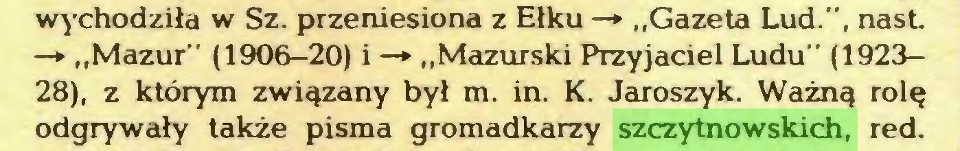 """(...) wychodziła w Sz. przeniesiona z Ełku —► """"Gazeta Lud."""", nasL —* """"Mazur"""" (1906-20) i —* """"Mazurski Przyjaciel Ludu"""" (192328), z którym związany był m. in. K. Jaroszyk. Ważną rolę odgrywały także pisma gromadkarzy szczytnowskich, red..."""