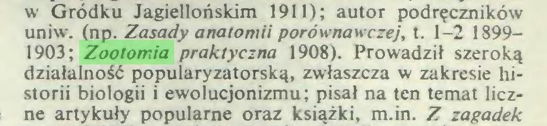(...) w Gródku Jagiellońskim 1911); autor podręczników uniw. (np. Zasady anatomii porównawczej, t. 1-2 18991903; Zootomia praktyczna 1908). Prowadził szeroką działalność popularyzatorską, zwłaszcza w zakresie historii biologii i ewolucjonizmu; pisał na ten temat liczne artykuły popularne oraz książki, m.in. Z zagadek...